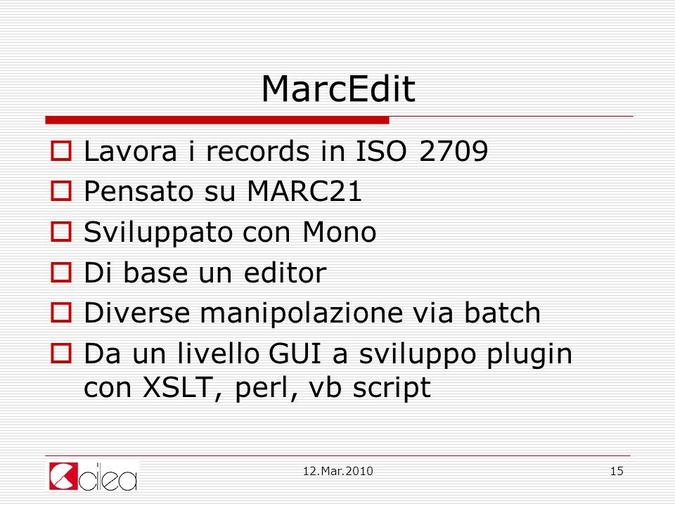 12.Mar.201015 MarcEdit Lavora i records in ISO 2709 Pensato su MARC21 Sviluppato con Mono Di base un editor Diverse manipolazione via batch Da un livello GUI a sviluppo plugin con XSLT, perl, vb script