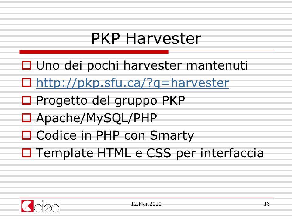 12.Mar.201018 PKP Harvester Uno dei pochi harvester mantenuti http://pkp.sfu.ca/?q=harvester Progetto del gruppo PKP Apache/MySQL/PHP Codice in PHP con Smarty Template HTML e CSS per interfaccia