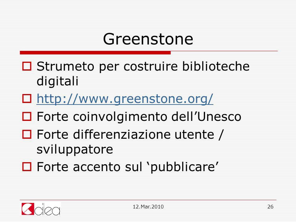 12.Mar.201026 Greenstone Strumeto per costruire biblioteche digitali http://www.greenstone.org/ Forte coinvolgimento dellUnesco Forte differenziazione utente / sviluppatore Forte accento sul pubblicare