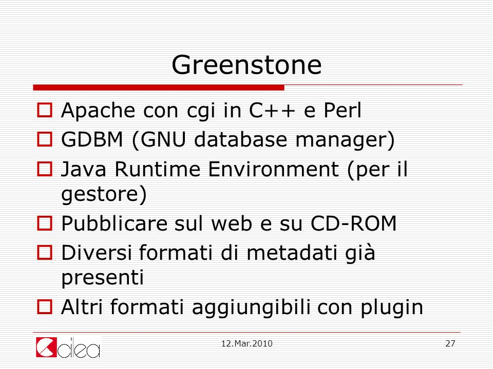12.Mar.201027 Greenstone Apache con cgi in C++ e Perl GDBM (GNU database manager) Java Runtime Environment (per il gestore) Pubblicare sul web e su CD