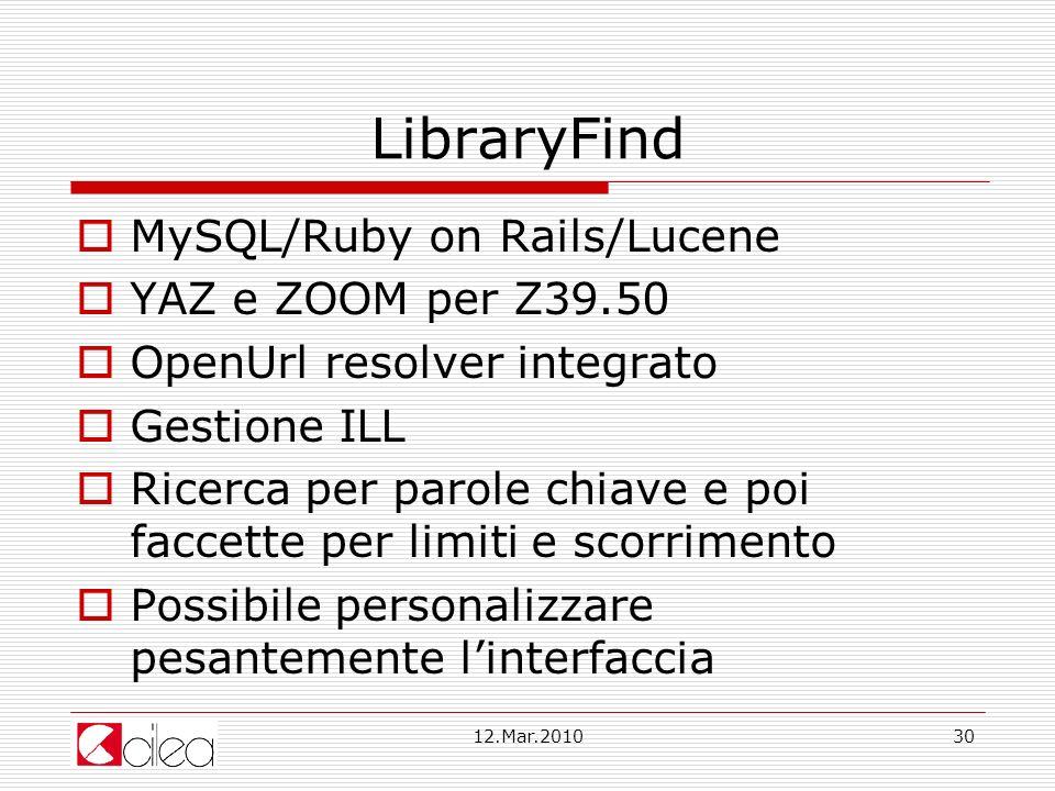 12.Mar.201030 LibraryFind MySQL/Ruby on Rails/Lucene YAZ e ZOOM per Z39.50 OpenUrl resolver integrato Gestione ILL Ricerca per parole chiave e poi faccette per limiti e scorrimento Possibile personalizzare pesantemente linterfaccia