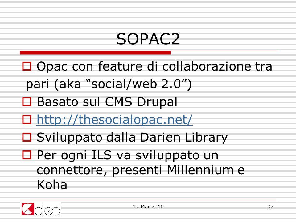 12.Mar.201032 SOPAC2 Opac con feature di collaborazione tra pari (aka social/web 2.0) Basato sul CMS Drupal http://thesocialopac.net/ Sviluppato dalla Darien Library Per ogni ILS va sviluppato un connettore, presenti Millennium e Koha