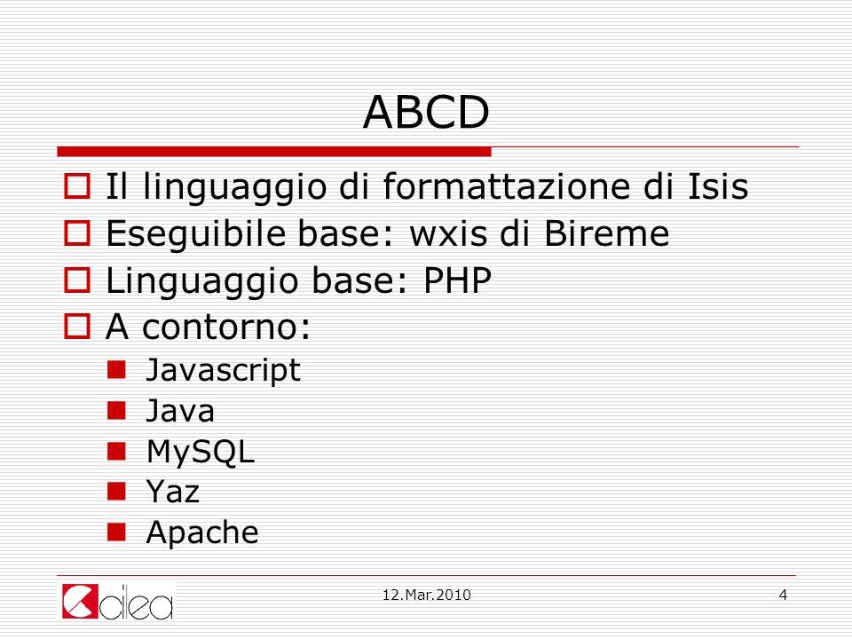 12.Mar.20104 ABCD Il linguaggio di formattazione di Isis Eseguibile base: wxis di Bireme Linguaggio base: PHP A contorno: Javascript Java MySQL Yaz Apache