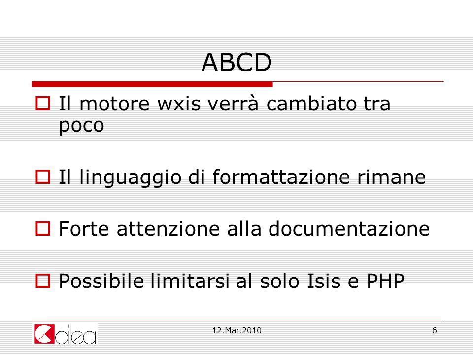 12.Mar.20106 ABCD Il motore wxis verrà cambiato tra poco Il linguaggio di formattazione rimane Forte attenzione alla documentazione Possibile limitarsi al solo Isis e PHP