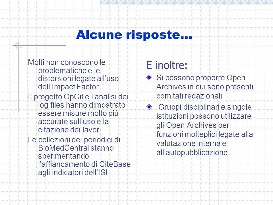 Alcune risposte… Molti non conoscono le problematiche e le distorsioni legate alluso dellImpact Factor Il progetto OpCit e lanalisi dei log files hanno dimostrato essere misure molto più accurate sulluso e la citazione dei lavori Le collezioni dei periodici di BioMedCentral stanno sperimentando laffiancamento di CiteBase agli indicatori dellISI E inoltre: Si possono proporre Open Archives in cui sono presenti comitati redazionali Gruppi disciplinari e singole istituzioni possono utilizzare gli Open Archives per funzioni molteplici legate alla valutazione interna e allautopubblicazione