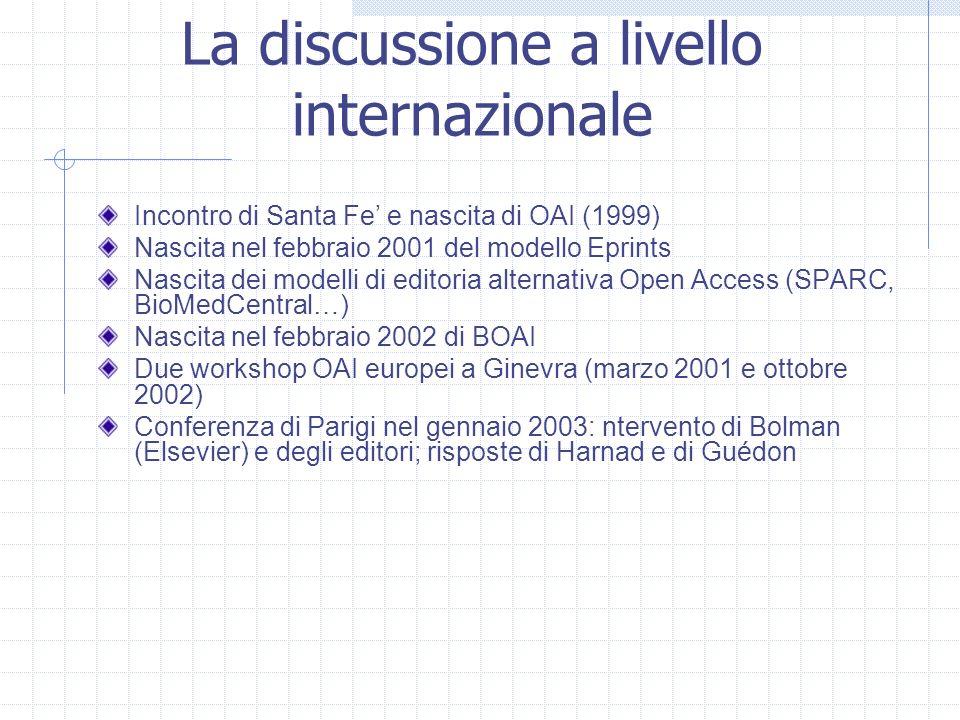 La discussione a livello internazionale Incontro di Santa Fe e nascita di OAI (1999) Nascita nel febbraio 2001 del modello Eprints Nascita dei modelli di editoria alternativa Open Access (SPARC, BioMedCentral…) Nascita nel febbraio 2002 di BOAI Due workshop OAI europei a Ginevra (marzo 2001 e ottobre 2002) Conferenza di Parigi nel gennaio 2003: ntervento di Bolman (Elsevier) e degli editori; risposte di Harnad e di Guédon