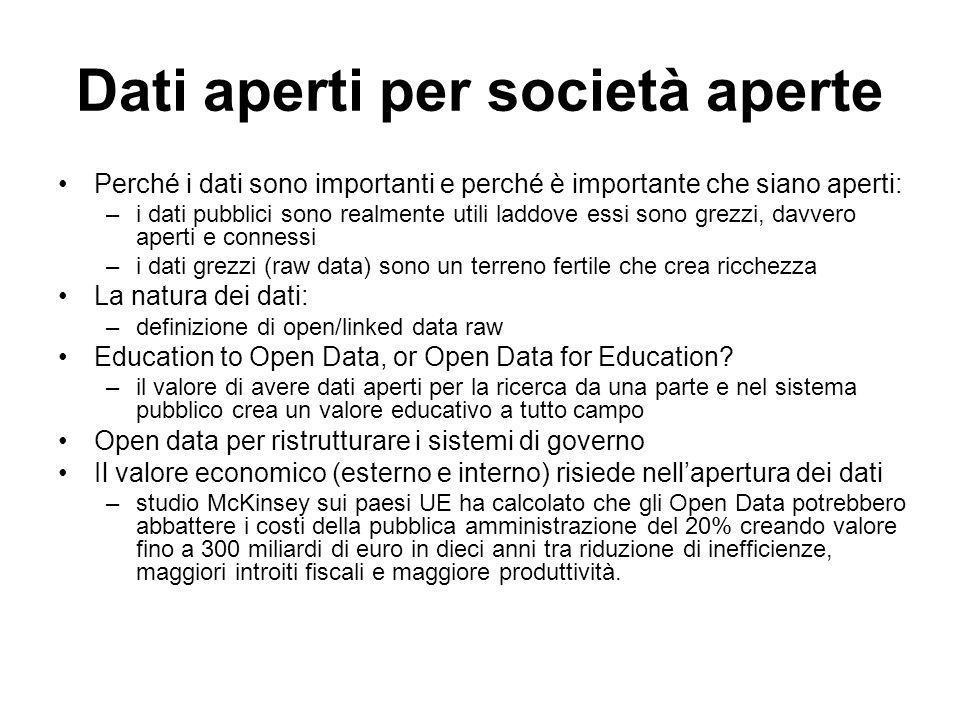 Dati aperti per società aperte Perché i dati sono importanti e perché è importante che siano aperti: –i dati pubblici sono realmente utili laddove essi sono grezzi, davvero aperti e connessi –i dati grezzi (raw data) sono un terreno fertile che crea ricchezza La natura dei dati: –definizione di open/linked data raw Education to Open Data, or Open Data for Education.