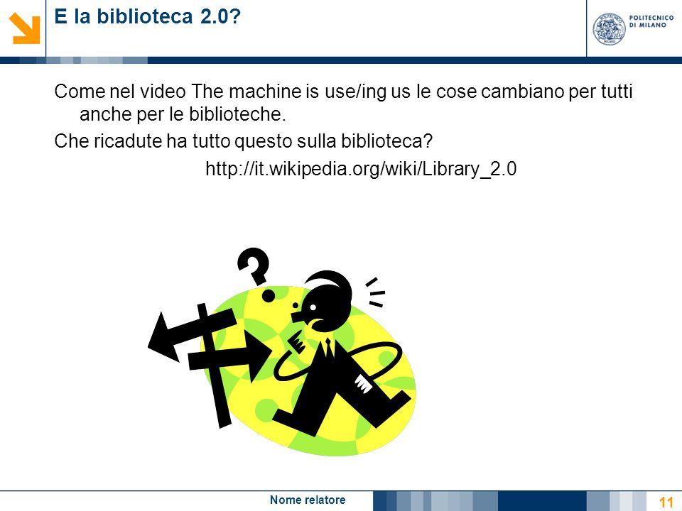 Nome relatore 11 E la biblioteca 2.0? Come nel video The machine is use/ing us le cose cambiano per tutti anche per le biblioteche. Che ricadute ha tu