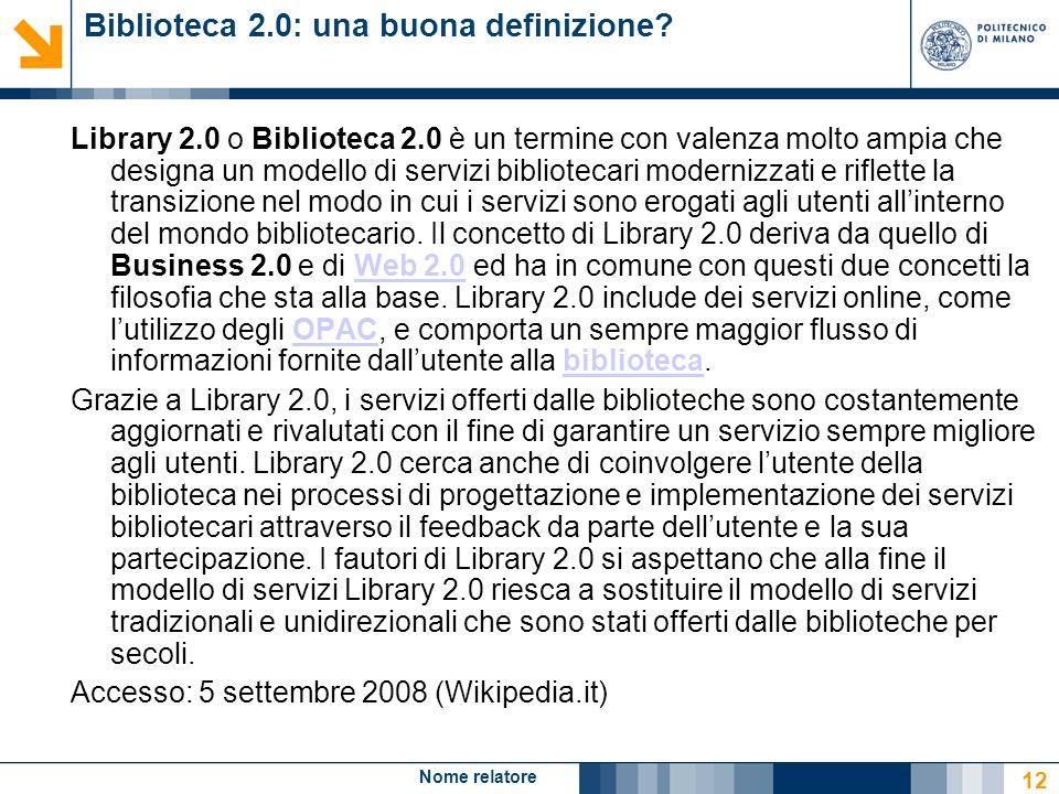 Nome relatore 12 Biblioteca 2.0: una buona definizione? Library 2.0 o Biblioteca 2.0 è un termine con valenza molto ampia che designa un modello di se