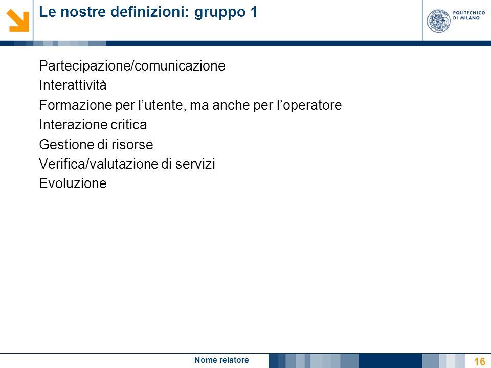 Nome relatore 16 Le nostre definizioni: gruppo 1 Partecipazione/comunicazione Interattività Formazione per lutente, ma anche per loperatore Interazion