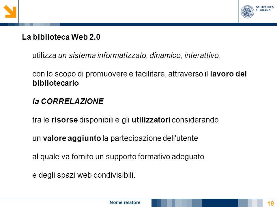 Nome relatore 19 La biblioteca Web 2.0 utilizza un sistema informatizzato, dinamico, interattivo, con lo scopo di promuovere e facilitare, attraverso