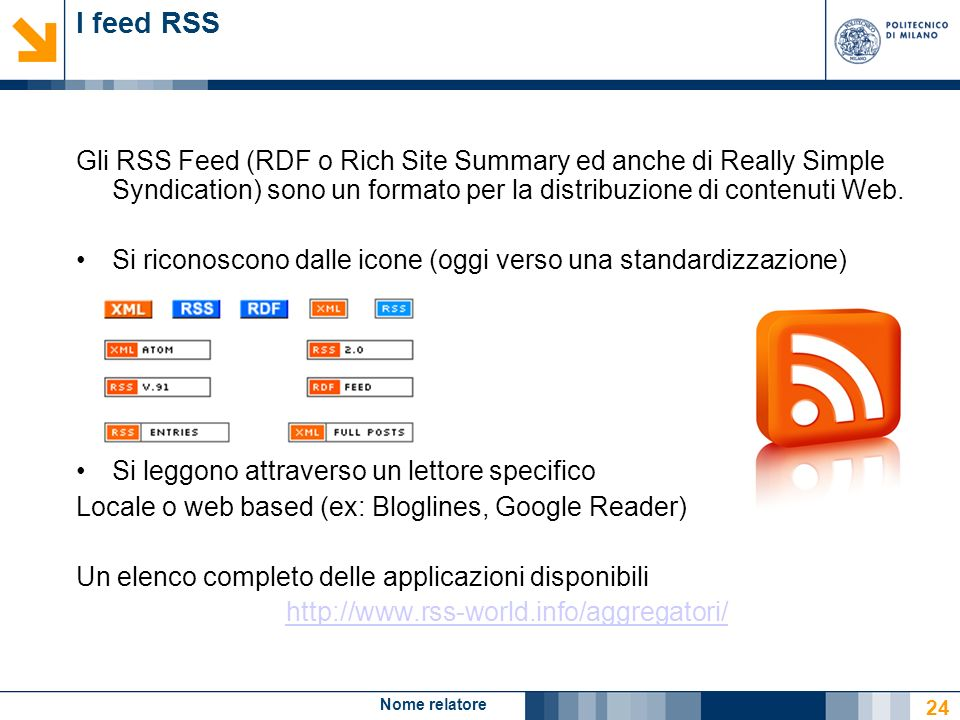 Nome relatore 24 I feed RSS Gli RSS Feed (RDF o Rich Site Summary ed anche di Really Simple Syndication) sono un formato per la distribuzione di contenuti Web.