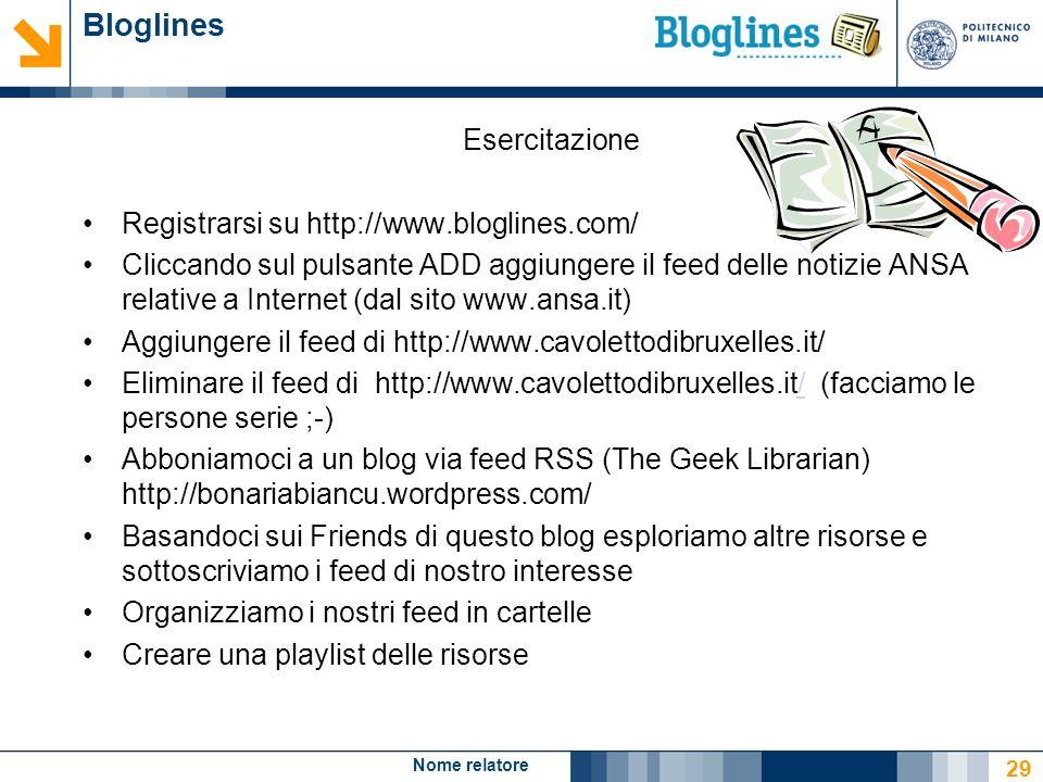 Nome relatore 29 Bloglines Esercitazione Registrarsi su http://www.bloglines.com/ Cliccando sul pulsante ADD aggiungere il feed delle notizie ANSA rel