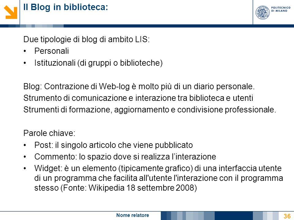 Nome relatore 36 Il Blog in biblioteca: Due tipologie di blog di ambito LIS: Personali Istituzionali (di gruppi o biblioteche) Blog: Contrazione di We