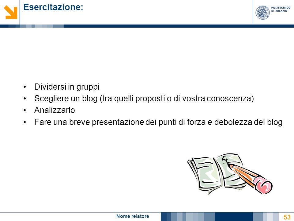 Nome relatore 53 Esercitazione: Dividersi in gruppi Scegliere un blog (tra quelli proposti o di vostra conoscenza) Analizzarlo Fare una breve presenta