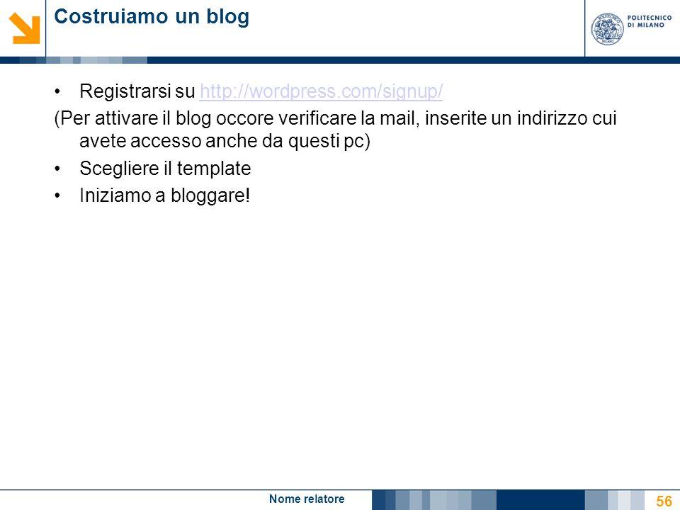 Nome relatore 56 Costruiamo un blog Registrarsi su http://wordpress.com/signup/http://wordpress.com/signup/ (Per attivare il blog occore verificare la