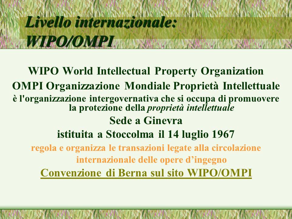 Livello internazionale: WIPO/OMPI WIPO World Intellectual Property Organization OMPI Organizzazione Mondiale Proprietà Intellettuale è l organizzazione intergovernativa che si occupa di promuovere la protezione della proprietà intellettuale Sede a Ginevra istituita a Stoccolma il 14 luglio 1967 regola e organizza le transazioni legate alla circolazione internazionale delle opere dingegno Convenzione di Berna sul sito WIPO/OMPI