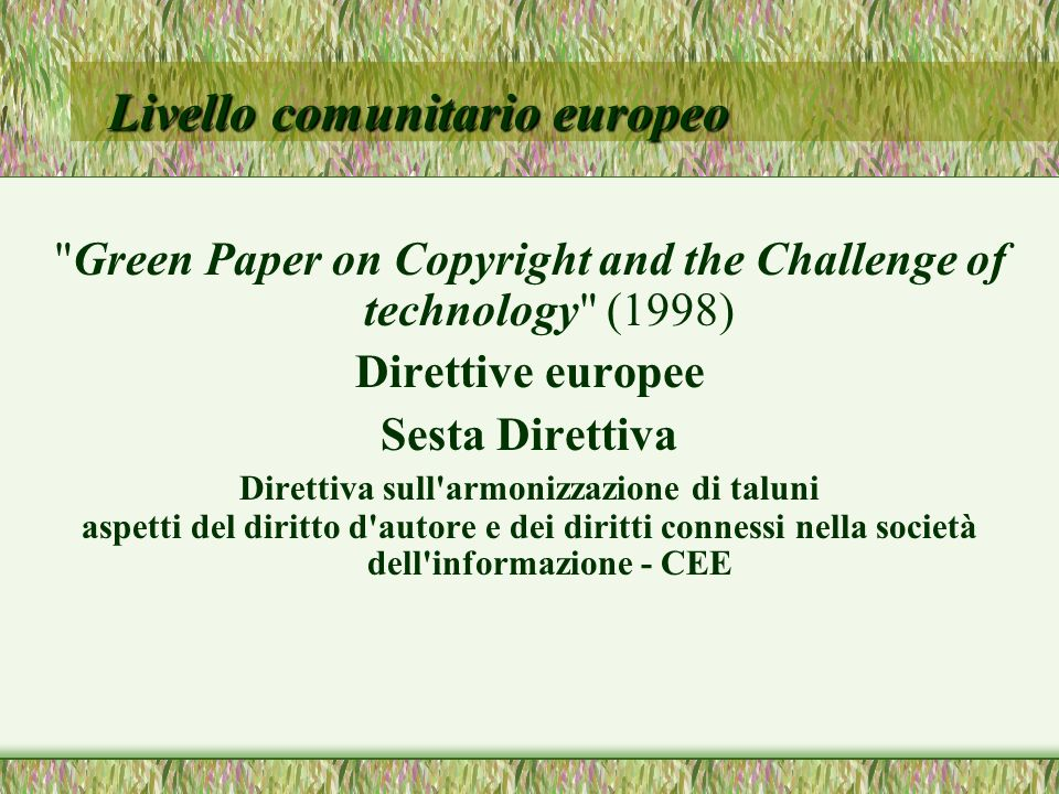 Livello comunitario europeo Green Paper on Copyright and the Challenge of technology (1998) Direttive europee Sesta Direttiva Direttiva sull armonizzazione di taluni aspetti del diritto d autore e dei diritti connessi nella società dell informazione - CEE