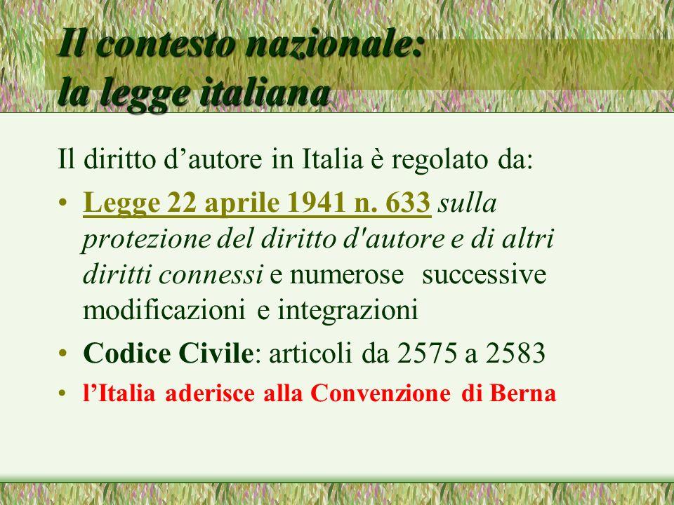 Il contesto nazionale: la legge italiana Il diritto dautore in Italia è regolato da: Legge 22 aprile 1941 n. 633 sulla protezione del diritto d'autore