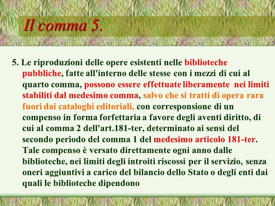 Il comma 5. 5. Le riproduzioni delle opere esistenti nelle biblioteche pubbliche, fatte all'interno delle stesse con i mezzi di cui al quarto comma, p
