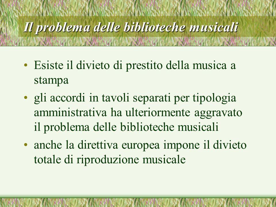 Il problema delle biblioteche musicali Esiste il divieto di prestito della musica a stampa gli accordi in tavoli separati per tipologia amministrativa ha ulteriormente aggravato il problema delle biblioteche musicali anche la direttiva europea impone il divieto totale di riproduzione musicale