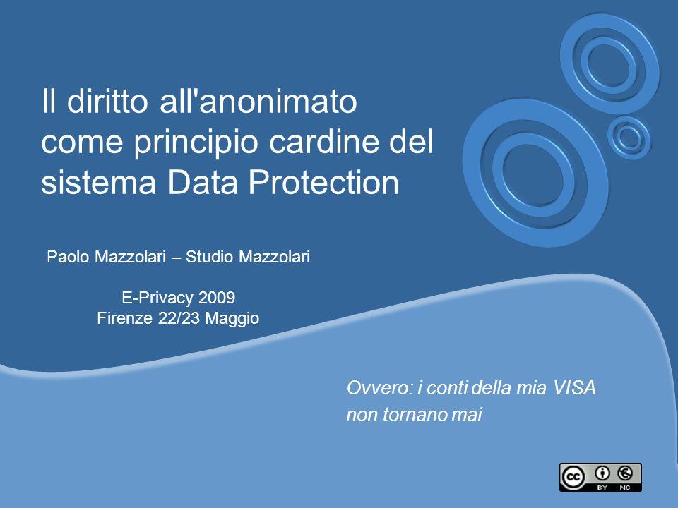 Il diritto all'anonimato come principio cardine del sistema Data Protection Ovvero: i conti della mia VISA non tornano mai Paolo Mazzolari – Studio Ma