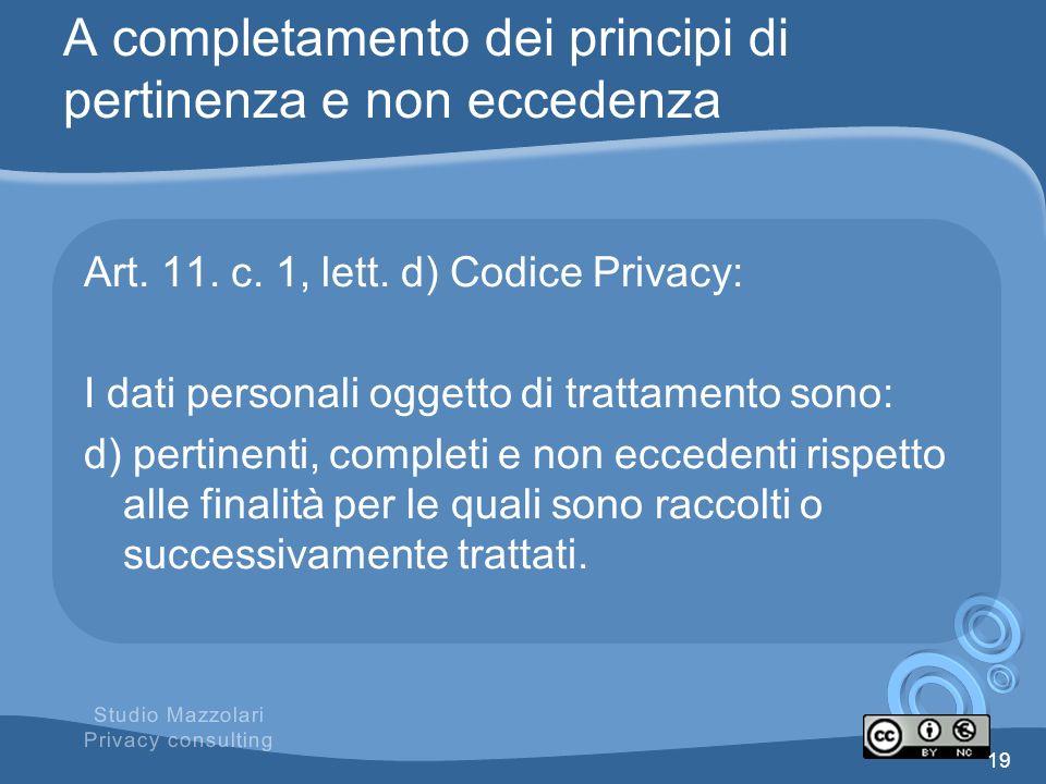 A completamento dei principi di pertinenza e non eccedenza Art. 11. c. 1, lett. d) Codice Privacy: I dati personali oggetto di trattamento sono: d) pe