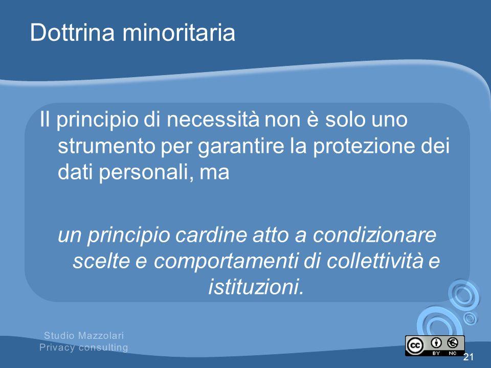 Dottrina minoritaria Il principio di necessità non è solo uno strumento per garantire la protezione dei dati personali, ma un principio cardine atto a