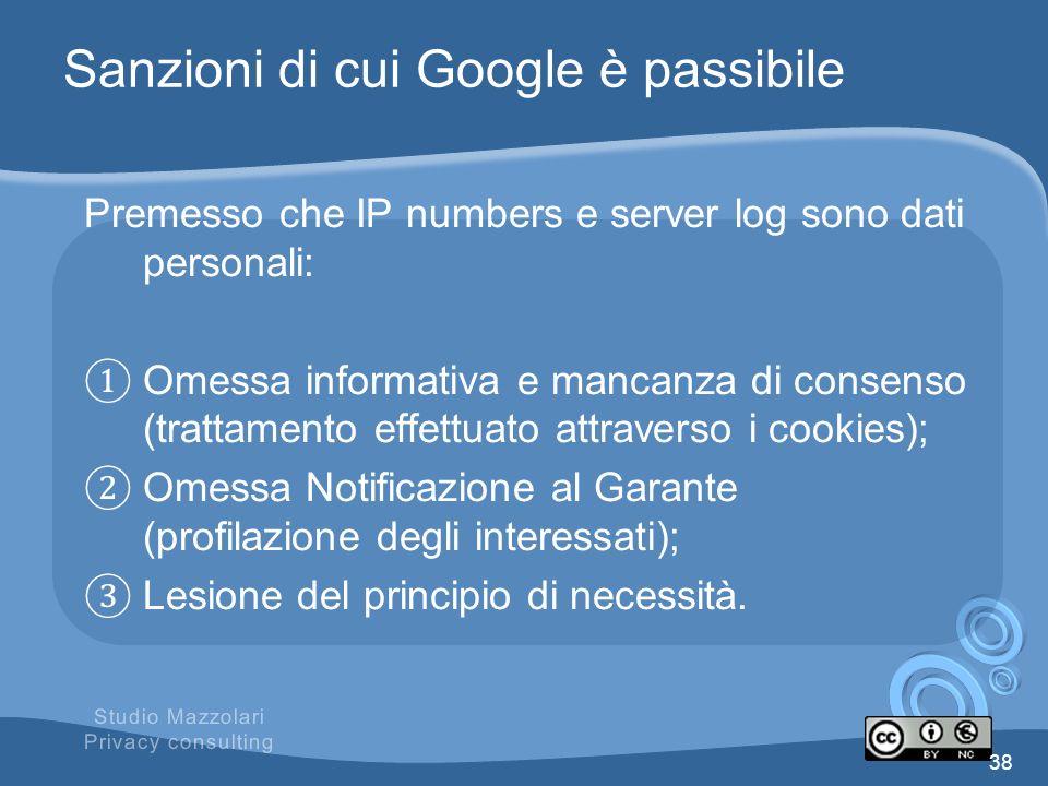 Sanzioni di cui Google è passibile Premesso che IP numbers e server log sono dati personali: Omessa informativa e mancanza di consenso (trattamento ef