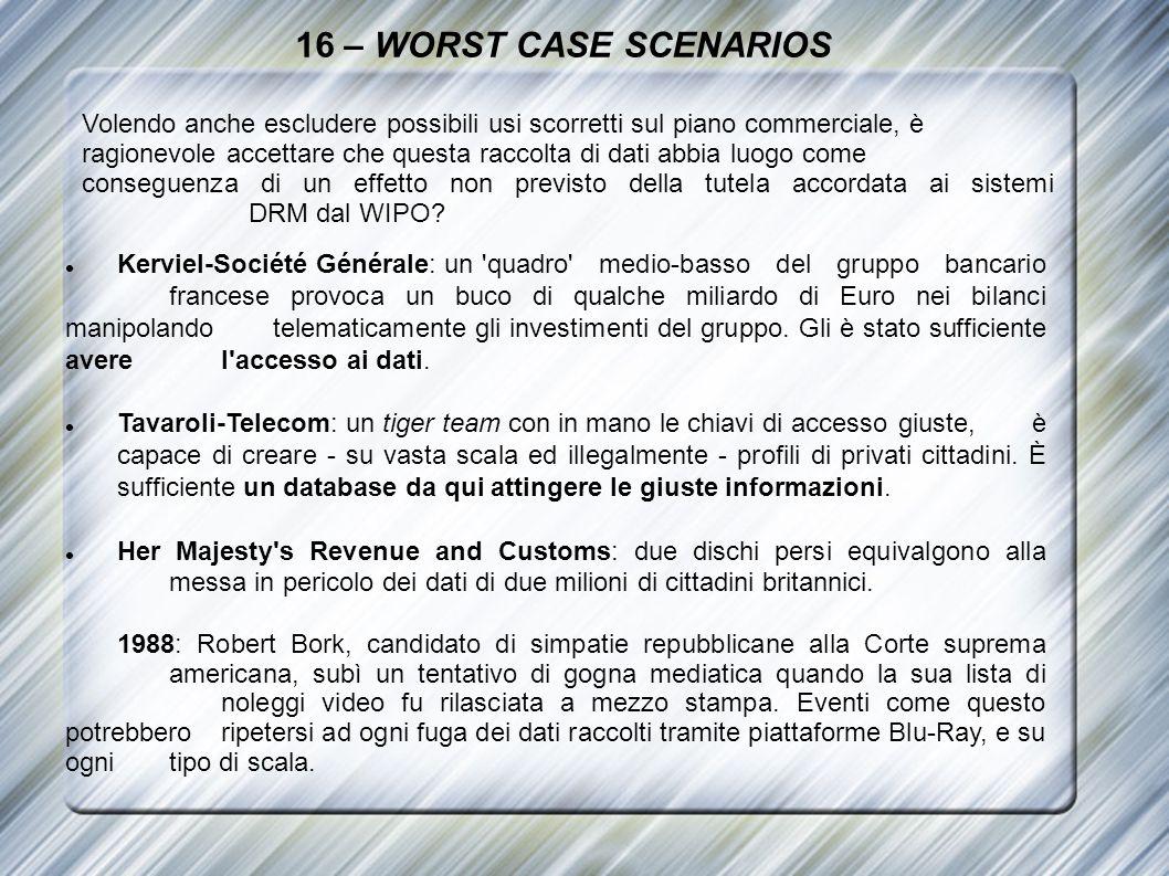 16 – WORST CASE SCENARIOS Volendo anche escludere possibili usi scorretti sul piano commerciale, è ragionevole accettare che questa raccolta di dati a