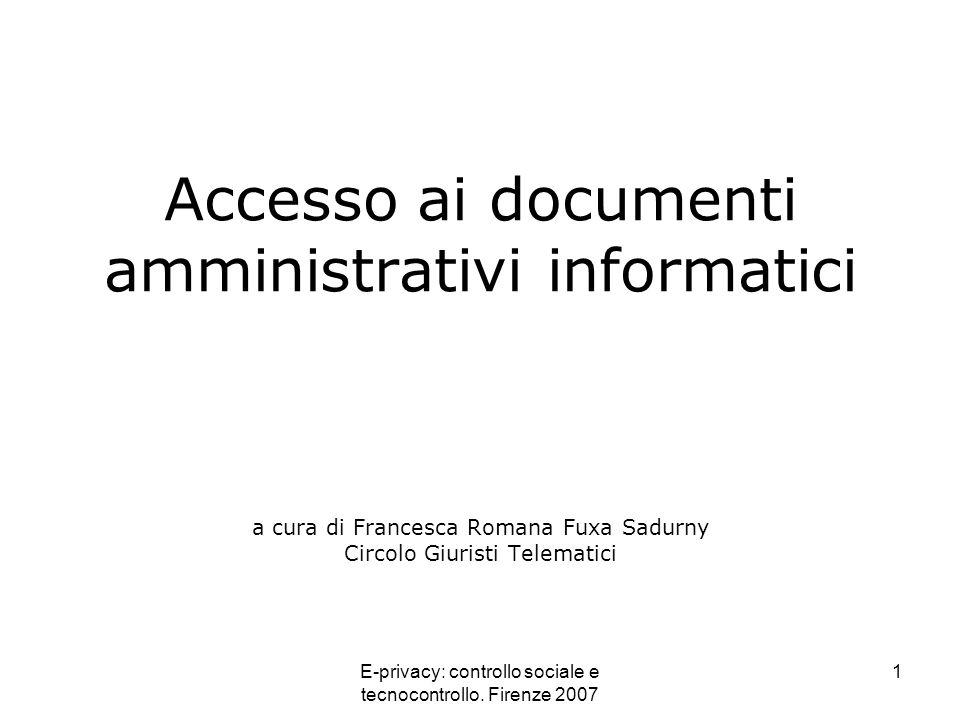 E-privacy: controllo sociale e tecnocontrollo. Firenze 2007 1 Accesso ai documenti amministrativi informatici a cura di Francesca Romana Fuxa Sadurny