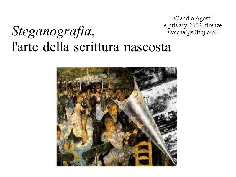 Steganografia, l'arte della scrittura nascosta Claudio Agosti e-privacy 2003, firenze