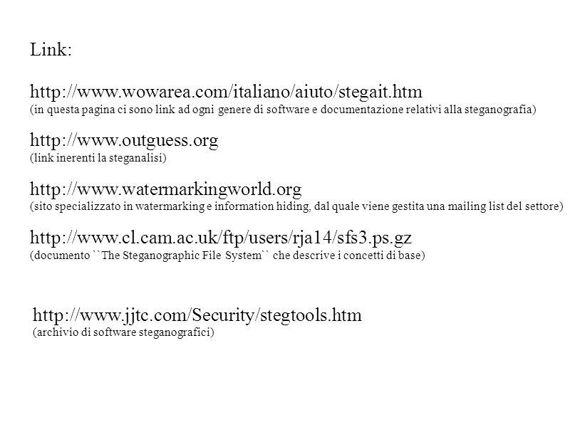 Link: http://www.wowarea.com/italiano/aiuto/stegait.htm (in questa pagina ci sono link ad ogni genere di software e documentazione relativi alla steganografia) http://www.outguess.org (link inerenti la steganalisi) http://www.watermarkingworld.org (sito specializzato in watermarking e information hiding, dal quale viene gestita una mailing list del settore) http://www.cl.cam.ac.uk/ftp/users/rja14/sfs3.ps.gz (documento ``The Steganographic File System`` che descrive i concetti di base) http://www.jjtc.com/Security/stegtools.htm (archivio di software steganografici)