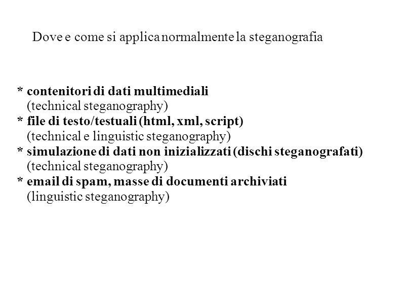 Dove e come si applica normalmente la steganografia * contenitori di dati multimediali (technical steganography) * file di testo/testuali (html, xml,