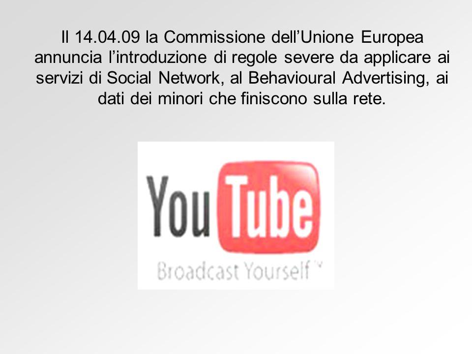 Il 14.04.09 la Commissione dellUnione Europea annuncia lintroduzione di regole severe da applicare ai servizi di Social Network, al Behavioural Advertising, ai dati dei minori che finiscono sulla rete.