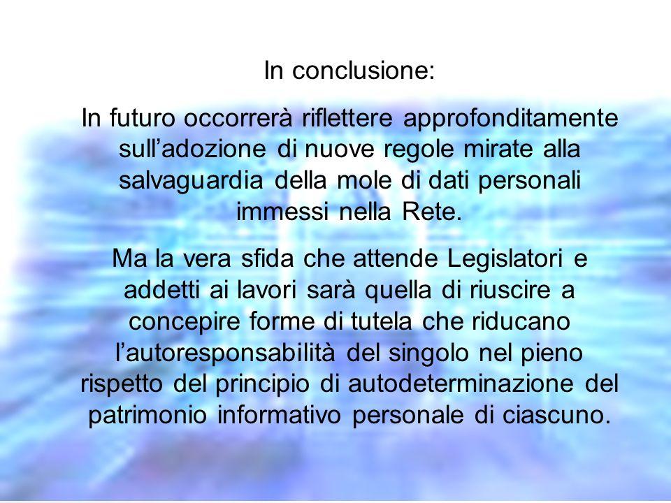 In conclusione: In futuro occorrerà riflettere approfonditamente sulladozione di nuove regole mirate alla salvaguardia della mole di dati personali immessi nella Rete.