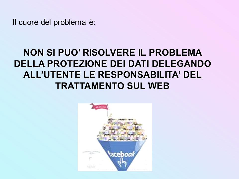 Il cuore del problema è: NON SI PUO RISOLVERE IL PROBLEMA DELLA PROTEZIONE DEI DATI DELEGANDO ALLUTENTE LE RESPONSABILITA DEL TRATTAMENTO SUL WEB