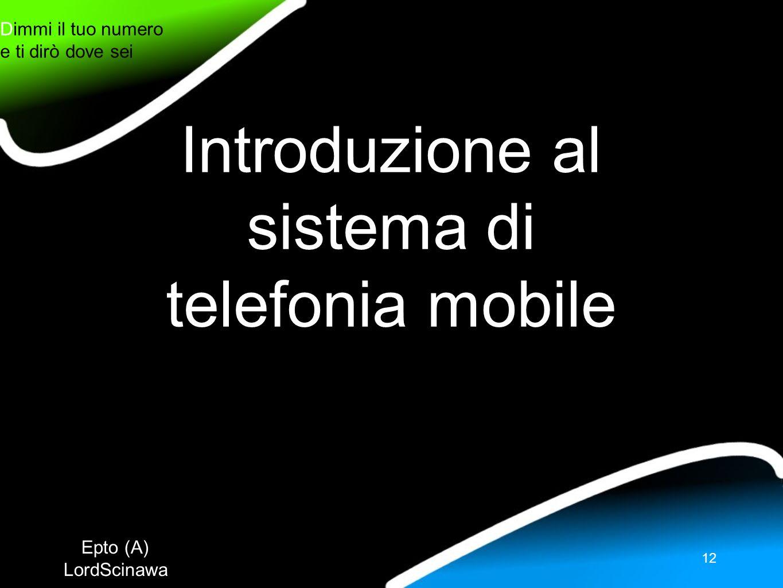Epto (A) LordScinawa Dimmi il tuo numero e ti dirò dove sei 12 Introduzione al sistema di telefonia mobile