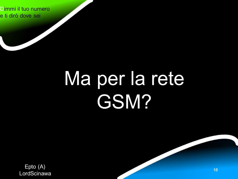 Epto (A) LordScinawa Dimmi il tuo numero e ti dirò dove sei 18 Ma per la rete GSM?