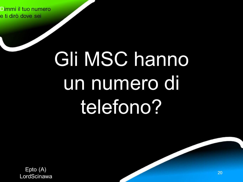 Epto (A) LordScinawa Dimmi il tuo numero e ti dirò dove sei 20 Gli MSC hanno un numero di telefono?