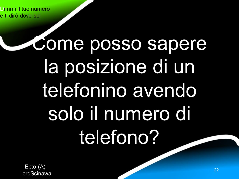 Epto (A) LordScinawa Dimmi il tuo numero e ti dirò dove sei 22 Come posso sapere la posizione di un telefonino avendo solo il numero di telefono?