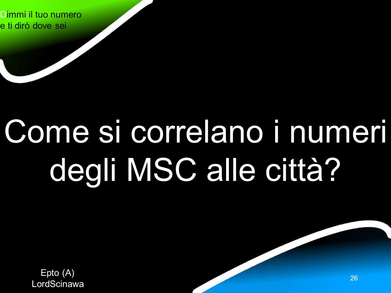 Epto (A) LordScinawa Dimmi il tuo numero e ti dirò dove sei 26 Come si correlano i numeri degli MSC alle città?