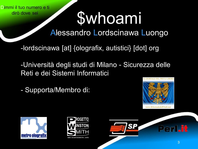 Dimmi il tuo numero e ti dirò dove sei 3 $whoami Alessandro Lordscinawa Luongo -lordscinawa [at] {olografix, autistici} [dot] org -Università degli studi di Milano - Sicurezza delle Reti e dei Sistemi Informatici - Supporta/Membro di: