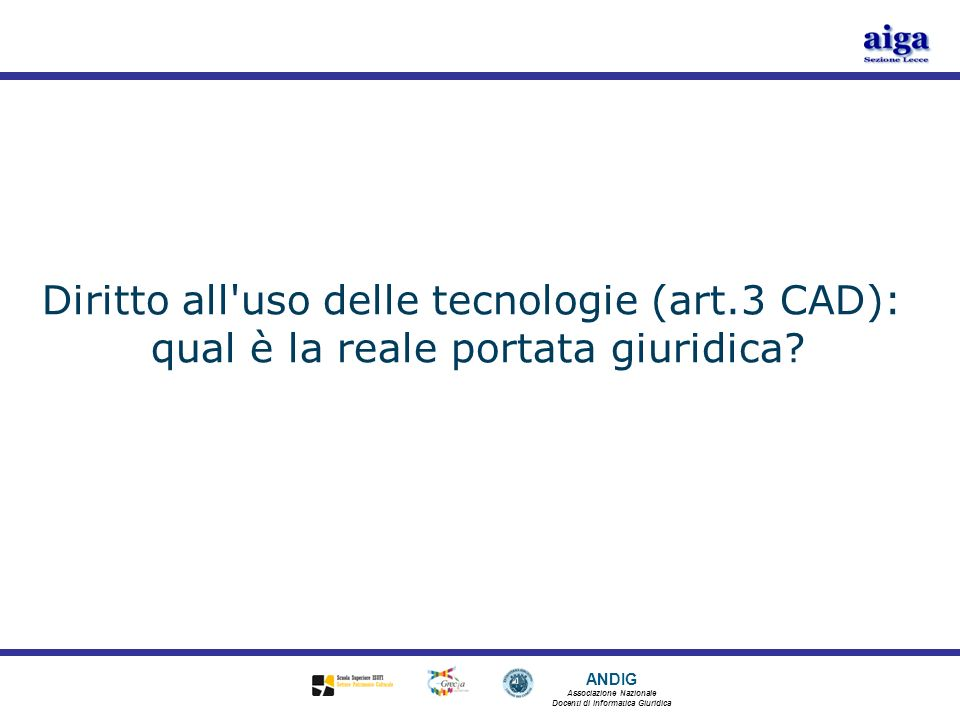 ANDIG Associazione Nazionale Docenti di Informatica Giuridica Sommario Premesse Luso delle tecnologie nei rapporti con la PA Art.