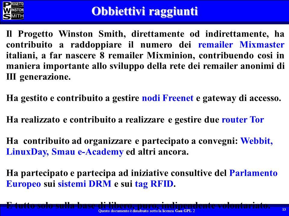 Questo documento è distribuito sotto la licenza Gnu GPL 2 13 Il Progetto Winston Smith, direttamente od indirettamente, ha contribuito a raddoppiare il numero dei remailer Mixmaster italiani, a far nascere 8 remailer Mixminion, contribuendo cosi in maniera importante allo sviluppo della rete dei remailer anonimi di III generazione.