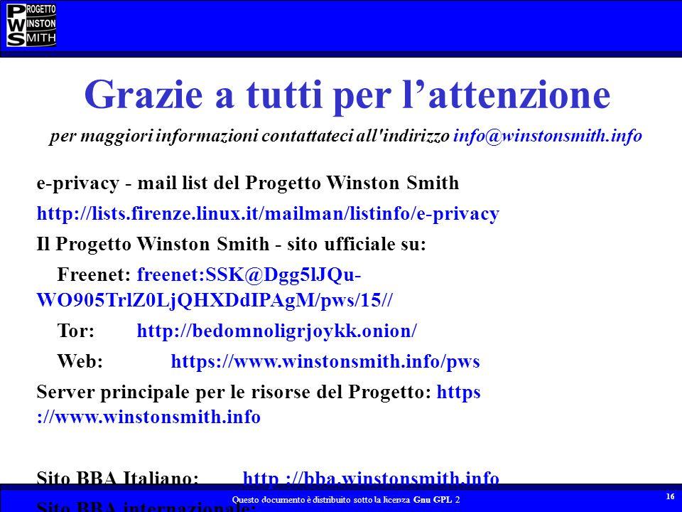 Questo documento è distribuito sotto la licenza Gnu GPL 2 16 Grazie a tutti per lattenzione per maggiori informazioni contattateci all indirizzo info@winstonsmith.info e-privacy - mail list del Progetto Winston Smith http://lists.firenze.linux.it/mailman/listinfo/e-privacy Il Progetto Winston Smith - sito ufficiale su: Freenet:freenet:SSK@Dgg5lJQu- WO905TrlZ0LjQHXDdIPAgM/pws/15// Tor:http://bedomnoligrjoykk.onion/ Web:https://www.winstonsmith.info/pws Server principale per le risorse del Progetto: https ://www.winstonsmith.info Sito BBA Italiano: http ://bba.winstonsmith.info Sito BBA internazionale: http ://www.bigbrotherawards.org