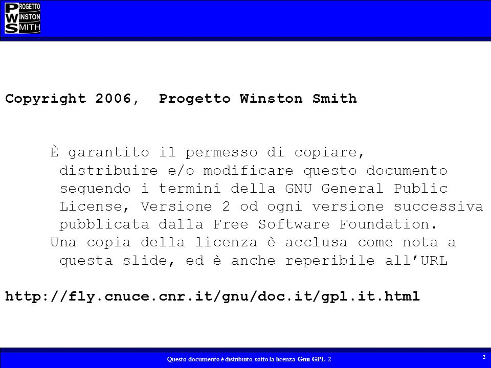 Questo documento è distribuito sotto la licenza Gnu GPL 2 2 Copyright 2006, Progetto Winston Smith È garantito il permesso di copiare, distribuire e/o modificare questo documento seguendo i termini della GNU General Public License, Versione 2 od ogni versione successiva pubblicata dalla Free Software Foundation.