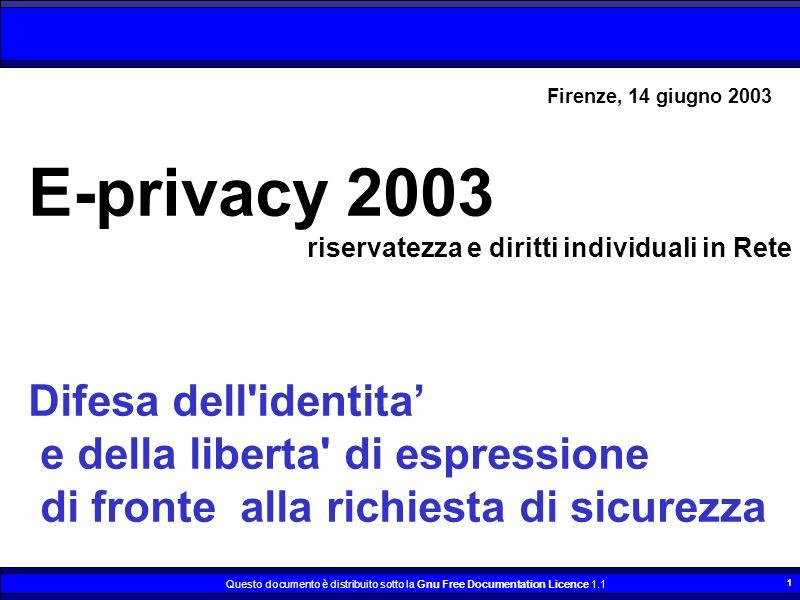 Questo documento è distribuito sotto la Gnu Free Documentation Licence 1.1 1 E-privacy 2003 riservatezza e diritti individuali in Rete Difesa dell identita e della liberta di espressione di fronte alla richiesta di sicurezza Firenze, 14 giugno 2003