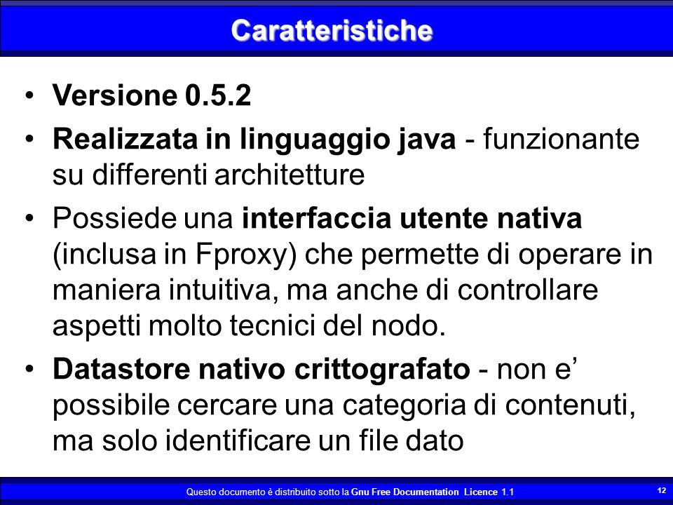 Questo documento è distribuito sotto la Gnu Free Documentation Licence 1.1 12 Caratteristiche Versione 0.5.2 Realizzata in linguaggio java - funzionante su differenti architetture Possiede una interfaccia utente nativa (inclusa in Fproxy) che permette di operare in maniera intuitiva, ma anche di controllare aspetti molto tecnici del nodo.
