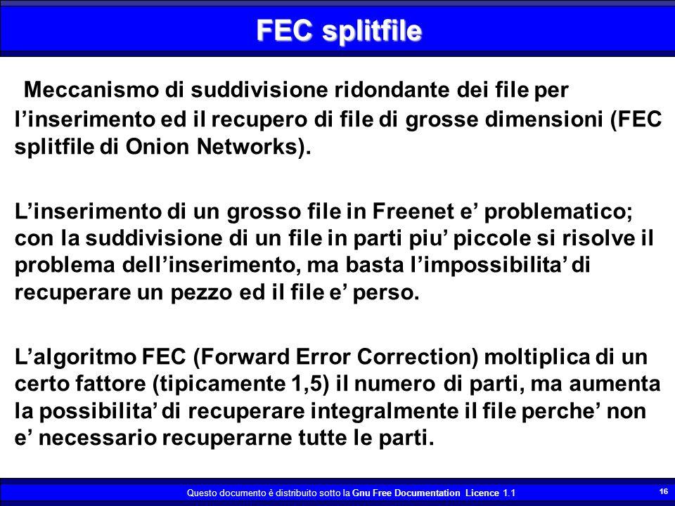 Questo documento è distribuito sotto la Gnu Free Documentation Licence 1.1 16 Meccanismo di suddivisione ridondante dei file per linserimento ed il recupero di file di grosse dimensioni (FEC splitfile di Onion Networks).